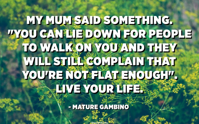 """My mum said something. """"You can lie down for people to walk on you and they will still complain that you're not flat enough"""". Live your life. - Mature Gambino"""