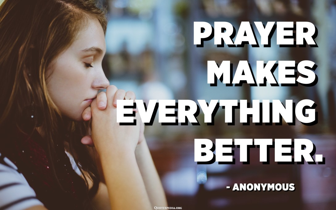 Prayer makes everything better. - Anonymous