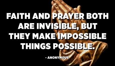 Верата и молитвата се невидливи, но тие ги прават невозможни работи. - анонимни
