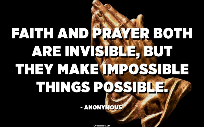 Faith and prayer both are invisible, but they make impossible things possible. - Anonymous