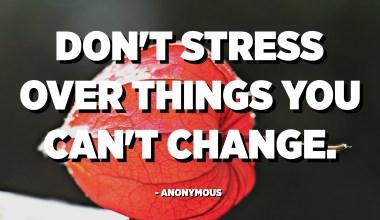 No us estresseu per les coses que no podeu canviar. - Anònim