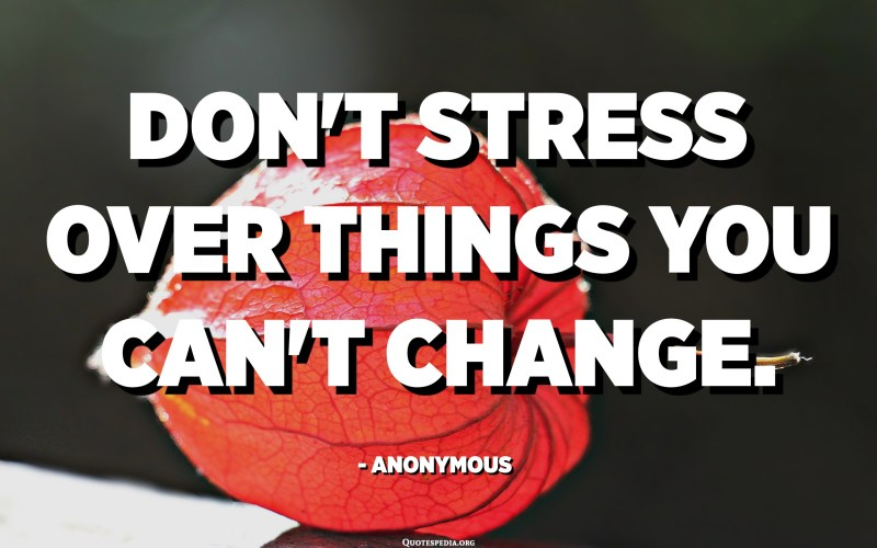 Don't stress over things you can't change. - Anonymous