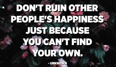 Don't ruin other people's happiness just because you can't find your own. - Unknown