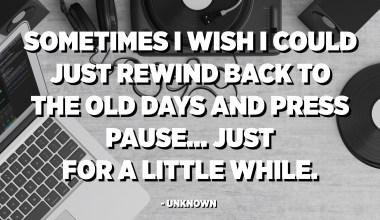 De vegades voldria que pogués simplement rebobinar cap als temps antics i fer una pausa ... només per una estona. - Desconegut