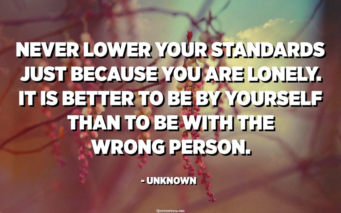 لا تخفض معاييرك أبدًا لمجرد أنك وحيد. من الأفضل أن تكون بمفردك على أن تكون مع الشخص الخطأ. - مجهول