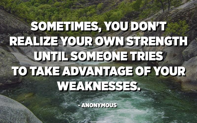 في بعض الأحيان ، لا تدرك قوتك الخاصة حتى يحاول شخص ما الاستفادة من نقاط ضعفك. - مجهول