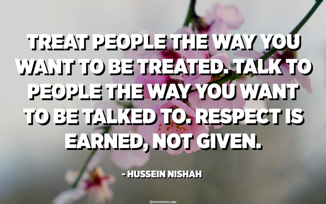 Treat people the way you want to be treated. Talk to people the way you want to be talked to. Respect is earned, not given. - Hussein Nishah