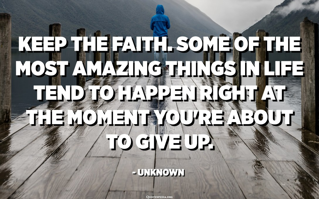 Keep the faith. Some of the most amazing things in life tend to happen right at the moment you're about to give up. - Unknown