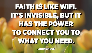 Faith is like WiFi. It's invisible, but it has the power to connect you to what you need. - Anonymous