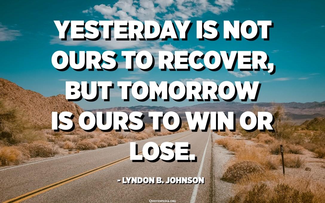 الأمس ليس لنا للتعافي ، لكن الغد لنا للفوز أو الخسارة. - ليندون جونسون