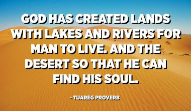 God has created lands with lakes and rivers for man to live. And the desert so that he can find his soul. - Tuareg Proverb