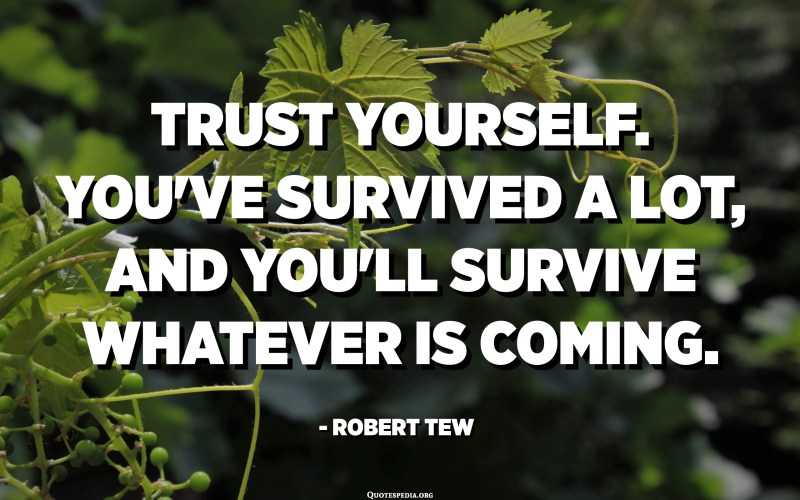 Trust yourself. You've survived a lot, and you'll survive whatever is coming. - Robert Tew