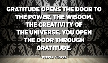 Gratitude opens the door to the power, the wisdom, the creativity of the universe. You open the door through gratitude. - Deepak Chopra