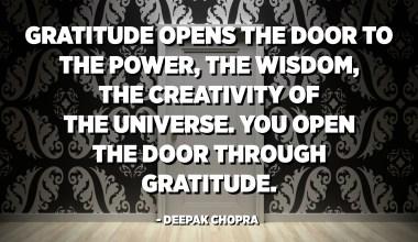 La gratitud obre les portes al poder, a la saviesa i a la creativitat de l'univers. Obre la porta per agraïment. - Deepak Chopra