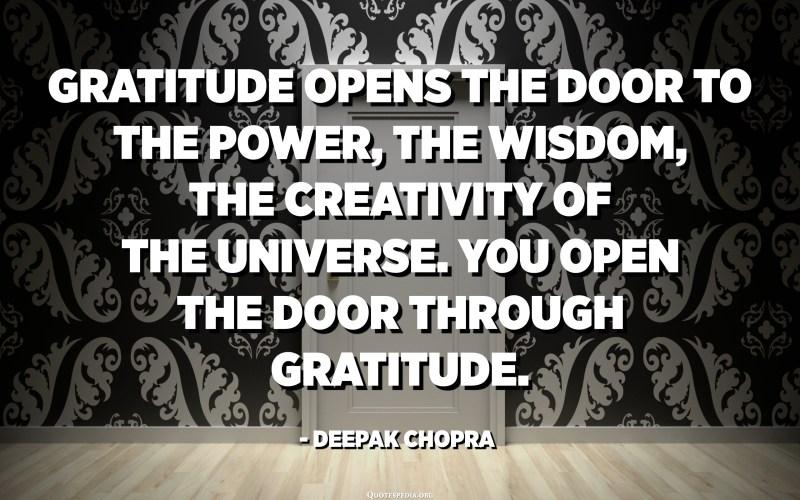 Gratitude opens the door to the power, the wisdom, the creativity of the universe. You open the door through gratitude. - Deepak Chopra