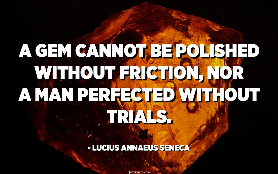 A gem cannot be polished without friction, nor a man perfected without trials. - Lucius Annaeus Seneca