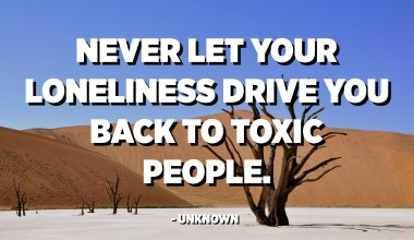 Never let your loneliness drive you back to toxic people. - Unknown