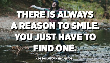 There is always a reason to smile. You just have to find one. - De philosopher DJ Kyos
