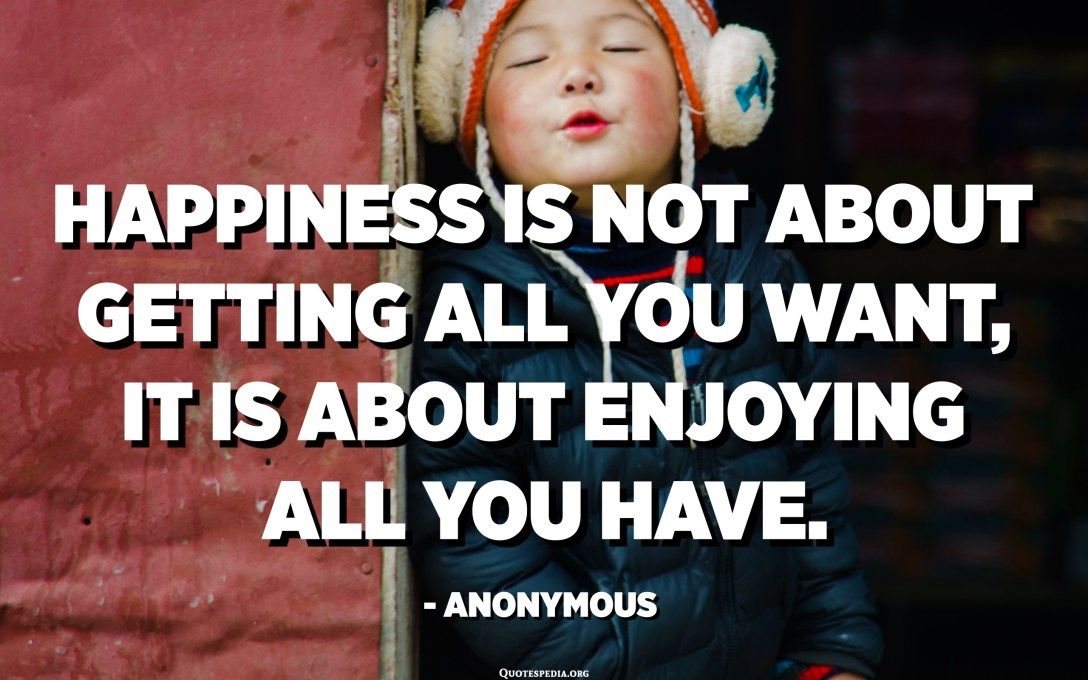 Happiness is not about getting all you want, it is about enjoying all you have. - Anonymous