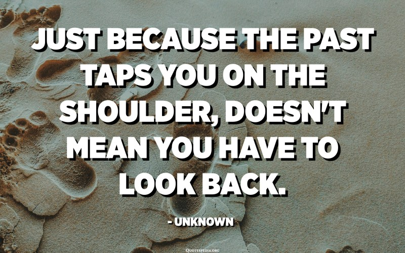 Just because the past taps you on the shoulder, doesn't mean you have to look back. - Unknown