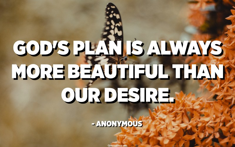 God's plan is always more beautiful than our desire. - Anonymous