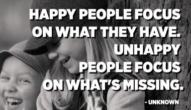 يركز الناس السعداء على ما لديهم. يركز الناس التعساء على ما هو مفقود. - مجهول