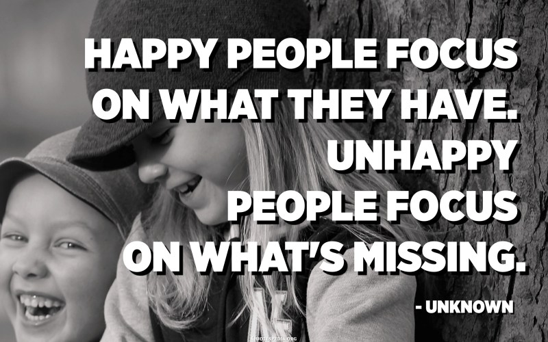 Happy people focus on what they have. Unhappy people focus on what's missing. - Unknown