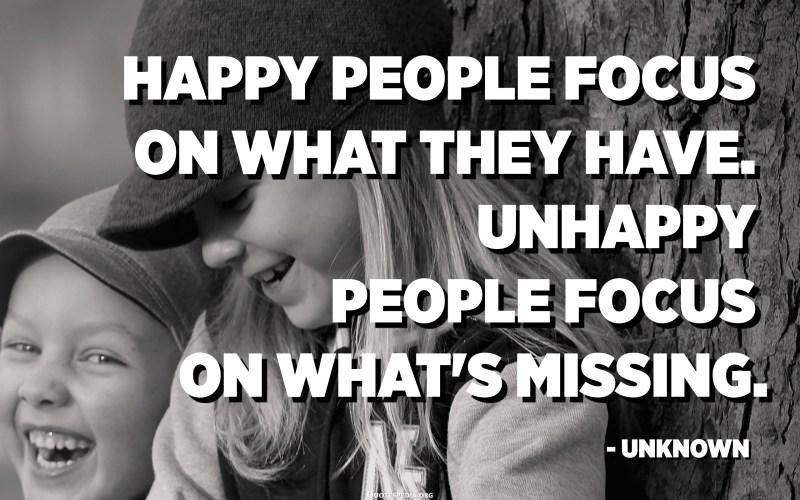 Les gens heureux se concentrent sur ce qu'ils ont. Les malheureux se concentrent sur ce qui manque. - Inconnue