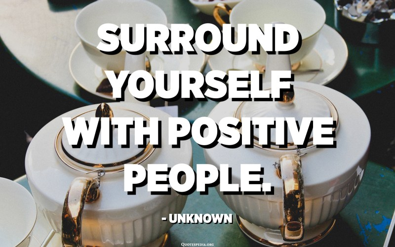 Surround yourself with positive people. - Unknown