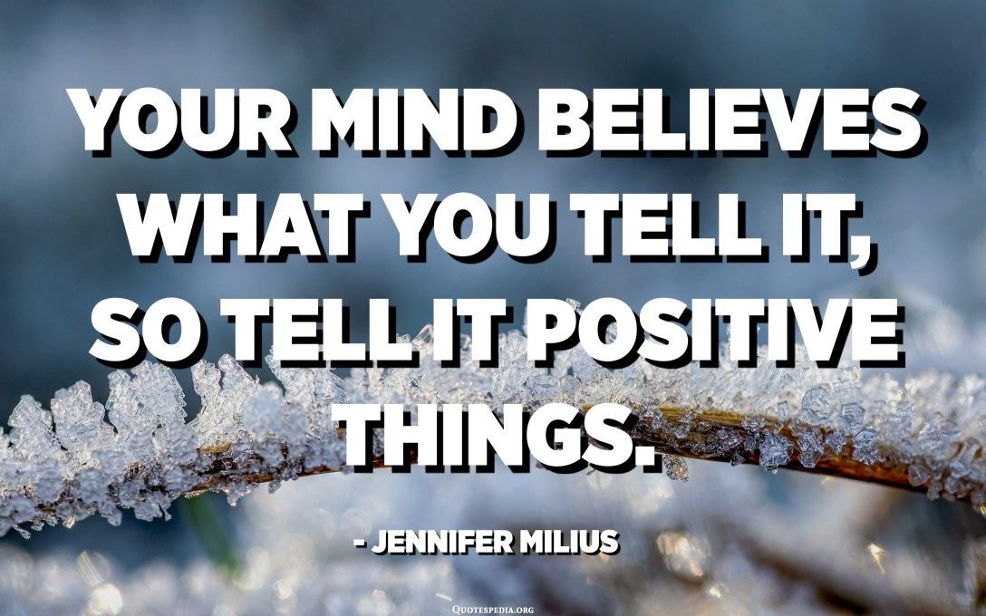 Your mind believes what you tell it, so tell it positive things. - Jennifer Milius