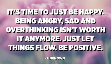 It's time to just be happy. Being angry, sad and overthinking isn't worth it anymore. Just let things flow. Be positive. - Unknown
