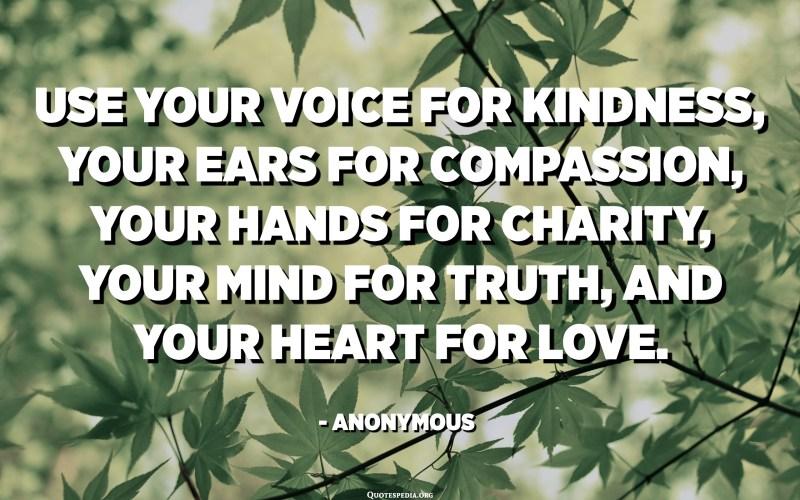 از صدای خود برای مهربانی ، گوش های خود برای شفقت ، دستان خود برای نیکوکاری ، ذهن خود برای حقیقت و قلب خود برای عشق استفاده کنید. - ناشناس