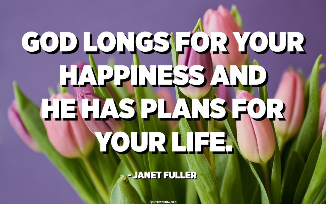 God longs for your happiness and He has plans for your life. - Janet Fuller
