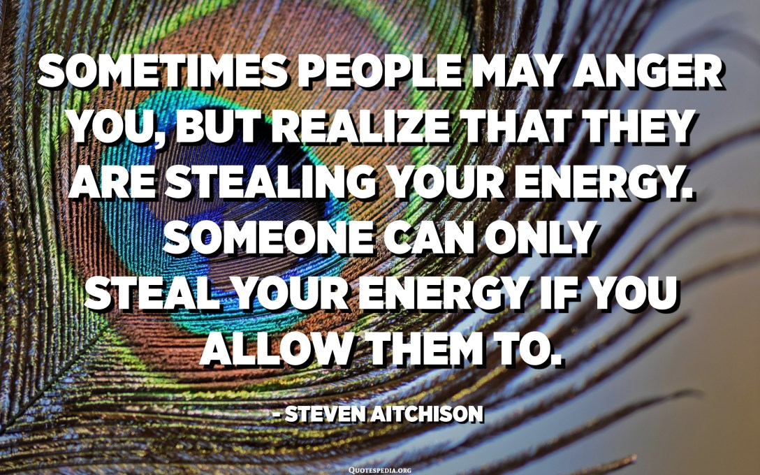 Sometimes people may anger you, but realize that they are stealing your energy. Someone can only steal your energy if YOU allow them to. - Steven Aitchison