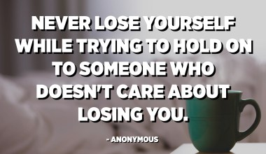 Never lose yourself while trying to hold on to someone who doesn't care about losing you. - Anonymous