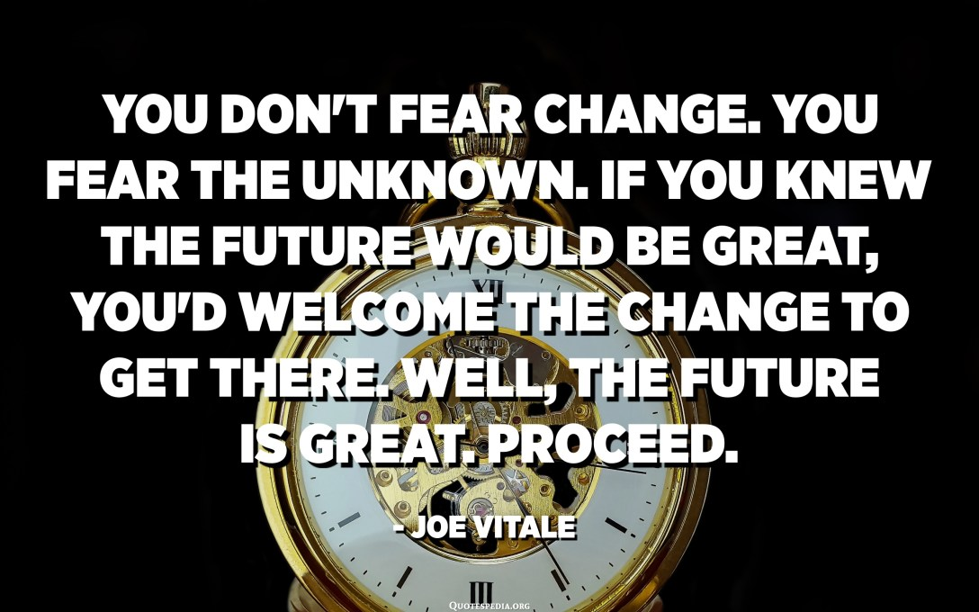 You don't fear change. You fear the unknown. If you knew the future would be great, you'd welcome the change to get there. Well, the future IS great. Proceed. - Joe Vitale