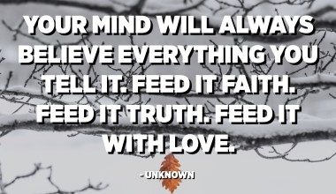 Your mind will always believe everything you tell it. Feed it faith. Feed it truth. Feed it with love. - Unknown