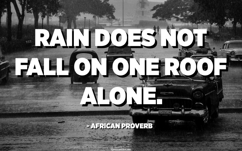 Rain does not fall on one roof alone. - African proverb
