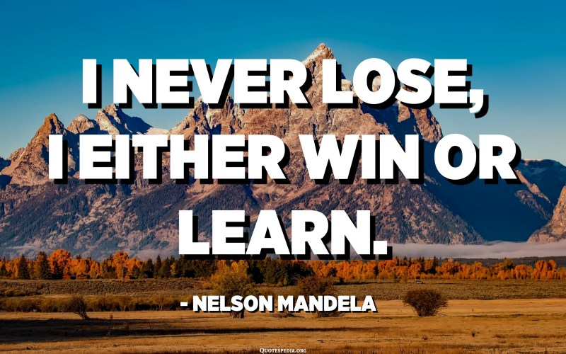 I never LOSE, I either WIN or LEARN. - Nelson Mandela