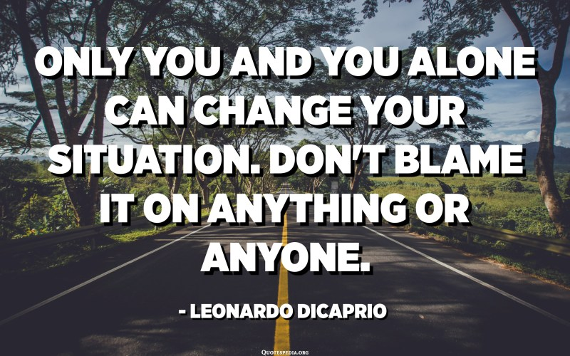 Only you and you alone can change your situation. Don't blame it on anything or anyone. - Leonardo DiCaprio