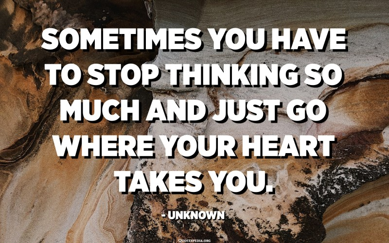 Sometimes you have to stop thinking so much and just go where your heart takes you. - Unknown