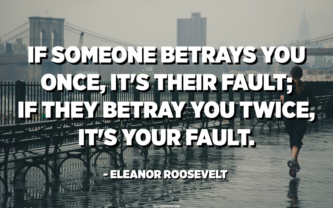 If someone betrays you once, it's their fault; if they betray you twice, it's your fault. - Eleanor Roosevelt
