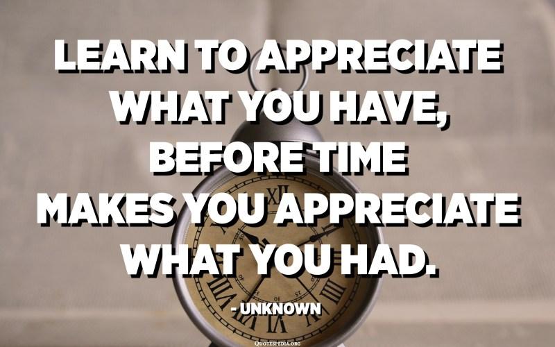 تعلم أن تقدر ما لديك ، قبل الوقت يجعلك تقدر ما كان لديك. - مجهول