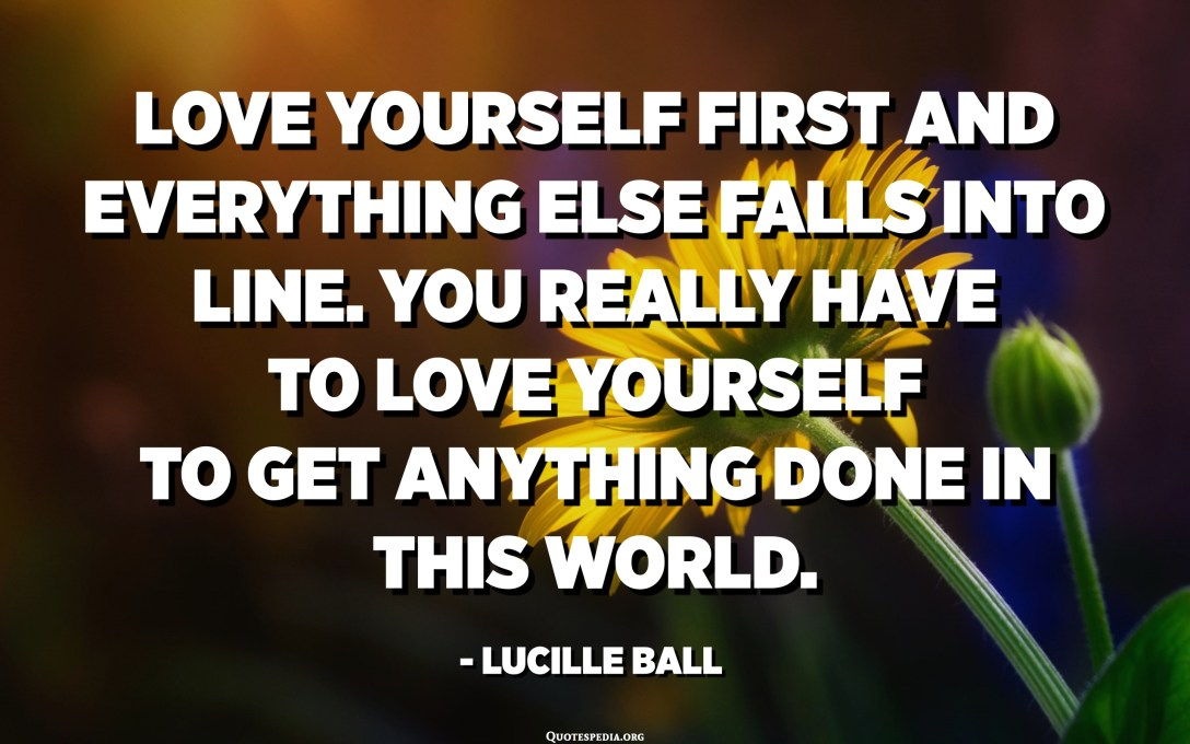 Love yourself first and everything else falls into line. You really have to love yourself to get anything done in this world. - Lucille Ball
