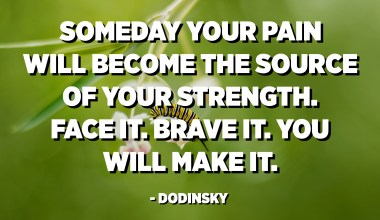 Someday your pain will become the source of your strength. Face it. Brave it. You will make it. - Dodinsky