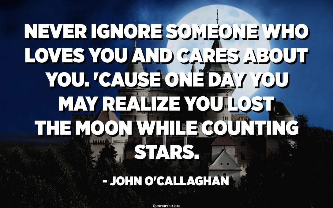 არასოდეს უგულებელყოთ ის ადამიანი, ვინც გიყვართ და ზრუნავს თქვენზე. იმის გამო, რომ ერთ დღეს შეიძლება მიხვდე, რომ მთვარე დაკარგე, ვარსკვლავების დათვლის დროს. - ჯონ ო'კალაღანი