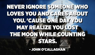 Never ignore someone who loves you and cares about you. 'Cause one day you may realize you lost the moon while counting stars. - John O'Callaghan