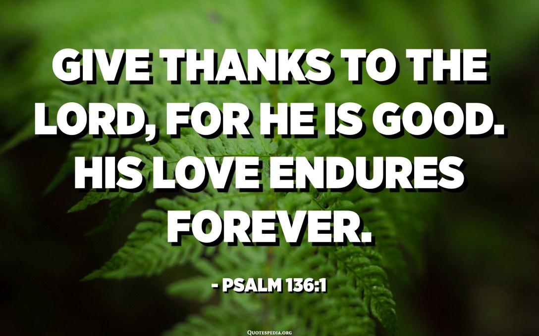 Give thanks to the LORD, for he is good. His love endures forever. - Psalm 136:1