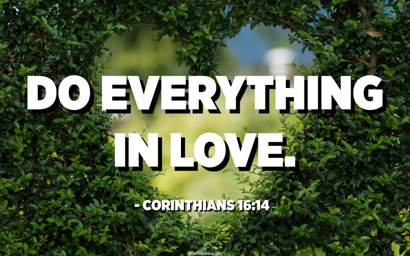 Do everything in love. - Corinthians 16:14