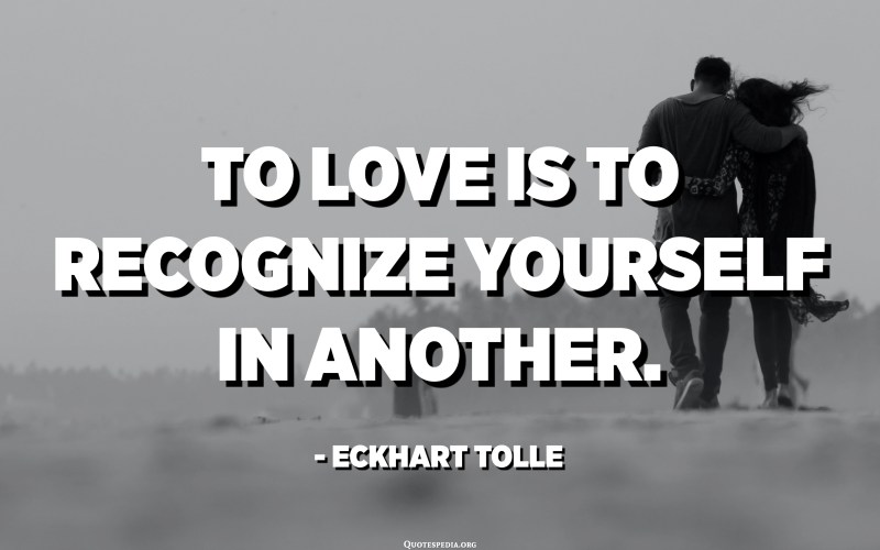 To love is to recognize yourself in another. - Eckhart Tolle